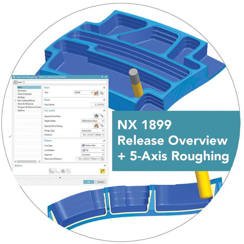 NX CAM 1899 Release Overview and 5-Axis Roughing Deep Dive